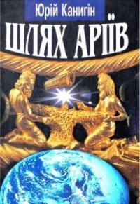 Юрий Михайлович Канигин - Шлях Аріїв: Україна в духовній історії людства