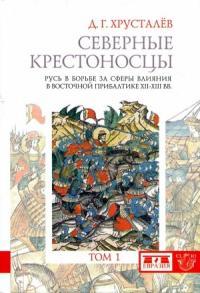 Северные крестоносцы. Русь в борьбе за сферы влияния в Восточной Прибалтике XII–XIII вв. Том 1