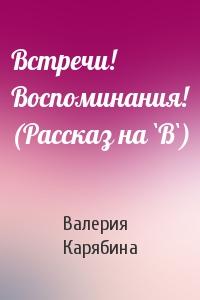 Валерия Карябина - Встречи! Воспоминания! (Рассказ на `В`)