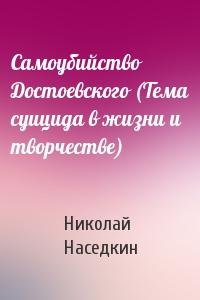 Николай Наседкин - Самоубийство Достоевского (Тема суицида в жизни и творчестве)