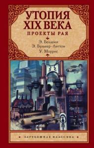 Уильям Моррис, Эдвард Бульвер-Литтон, Эдвард Беллами - Утопия XIX века. Проекты рая