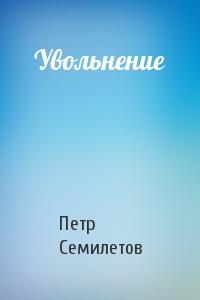 Петр Семилетов - Увольнение