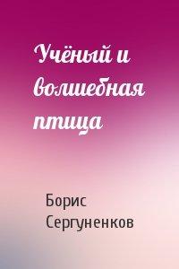 Борис Сергуненков - Учёный и волшебная птица