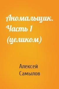 Алексей Самылов - Аномальщик. Часть 1 (целиком)