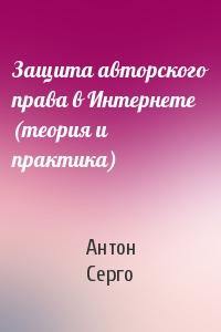 Антон Серго - Защита авторского права в Интернете (теория и практика)