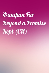 - Фанфик Far Beyond a Promise Kept (СИ)