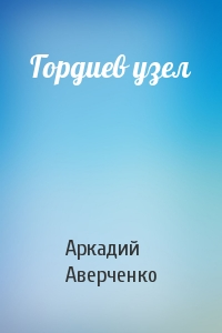 Аркадий Аверченко - Гордиев узел
