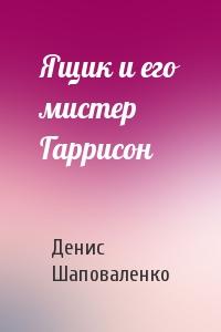 Денис Шаповаленко - Ящик и его мистер Гаррисон