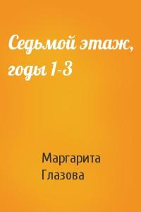 Маргарита Глазова - Седьмой этаж, годы 1-3