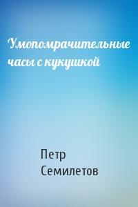 Петр Семилетов - Умопомрачительные часы с кукушкой