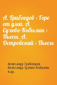А. Грибоедов : Горе от ума. А. Сухово-Кобылин : Пьесы. А. Островский : Пьесы