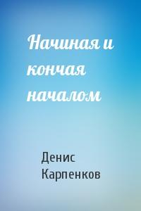 Денис Карпенков - Начиная и кончая началом