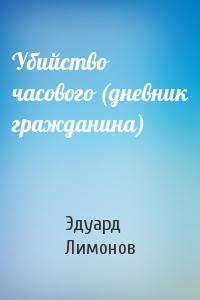 Эдуард Лимонов - Убийство часового (дневник гражданина)