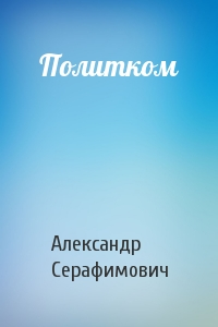Александр Серафимович - Политком