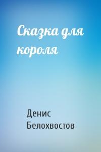 Денис Белохвостов - Сказка для короля
