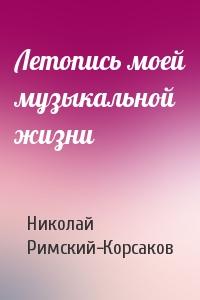 Николай Римский-Корсаков - Летопись моей музыкальной жизни