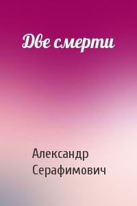 Александр Серафимович - Две смерти