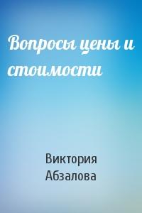 Виктория Абзалова - Вопросы цены и стоимости