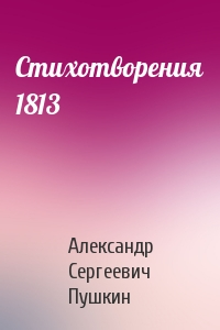 Александр Пушкин - Стихотворения 1813