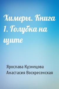 Ярослава Кузнецова, Анастасия Воскресенская - Химеры. Книга 1. Голубка на щите