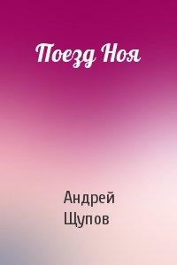 Андрей Щупов - Поезд Ноя