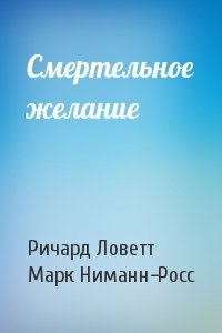 Ричард Ловетт, Марк Ниманн-Росс - Смертельное желание