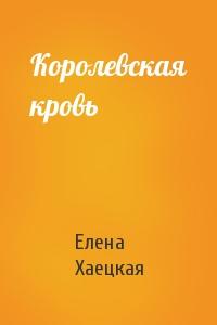 Елена Владимировна Хаецкая - Королевская кровь