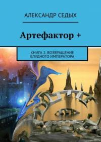 Артефактор+. Книга 2. Возвращение блудного императора (СИ)