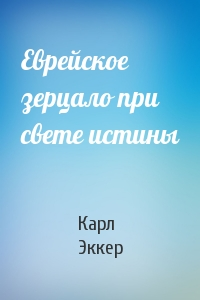 Карл Эккер - Еврейское зерцало при свете истины