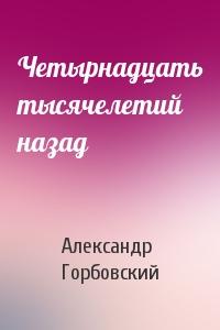 Александр Горбовский - Четырнадцать тысячелетий назад