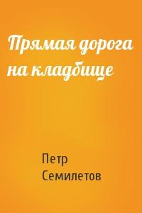 Петр Семилетов - Прямая дорога на кладбище