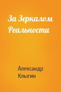 Александр Клыгин - За Зеркалом Реальности