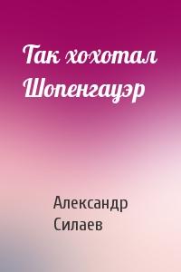 Александр Силаев - Так хохотал Шопенгауэр