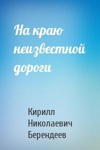 Кирилл Николаевич Берендеев - На краю неизвестной дороги