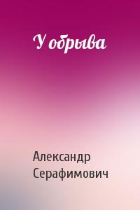Александр Серафимович - У обрыва