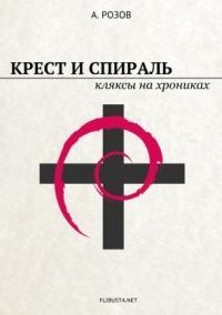 Александр Розов - Крест и спираль. Кляксы на хрониках