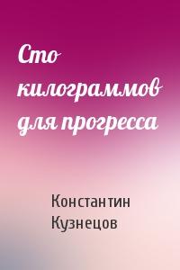 Константин Кузнецов - Сто килограммов для прогресса