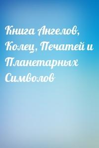 - Книга Ангелов, Колец, Печатей и Планетарных Символов