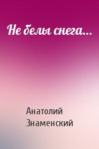 Анатолий Знаменский - Не белы снега…