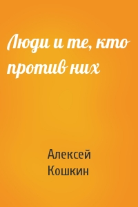 Алексей Кошкин - Люди и те, кто против них