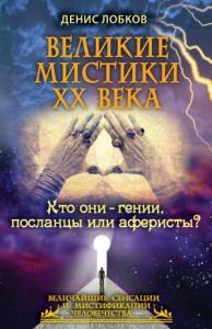 Денис Лобков - Великие мистики XX века. Кто они — гении, посланцы или аферисты?
