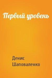 Денис Шаповаленко - Первый уровень