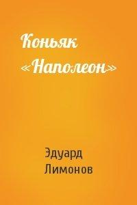 Эдуард Лимонов - Коньяк «Наполеон»