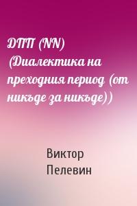 ДПП (NN) (Диалектика на преходния период (от никъде за никъде))