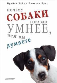 Брайан Хэйр, Ванесса Вудс - Почему собаки гораздо умнее, чем вы думаете