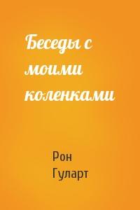 Рон Гуларт - Беседы с моими коленками