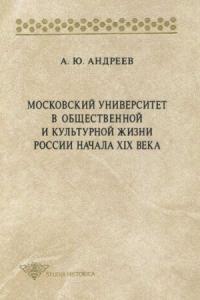 Андрей Андреев - Московский университет в общественной и культурной жизни России начала XIX века
