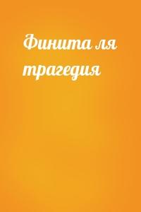 - Финита ля трагедия