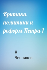 А Ченчиков - Критика политики и реформ Петра I