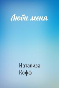 Натализа Кофф - Люби меня